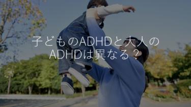 子どものADHDと大人のADHDは異なる?